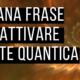 Attiva la Mente Quantica con questa strana frase – Video